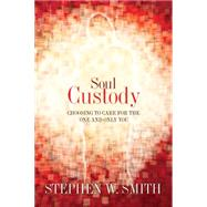 Soul Custody Choosing to Care for the One and Only You by Smith, Stephen W., 9781434764720