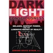 Dark Light Consciousness: Melanin, Serpent Power, and the Luminous Matrix of Reality by Bynum, Edward Bruce, Ph.d., 9781594774720