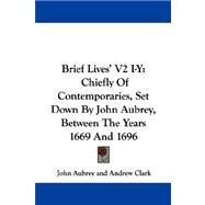 Brief Lives' V2 I-Y : Chiefly of Contemporaries, Set down by John Aubrey, Between the Years 1669 And 1696 by Aubrey, John, 9780548324721