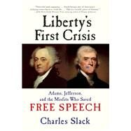 Liberty's First Crisis Adams, Jefferson, and the Misfits Who Saved Free Speech by Slack, Charles, 9780802124722