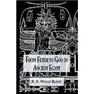 From Fetish To God Ancient Egypt by Budge,Wallis, 9781138974722