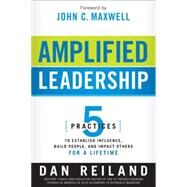 Amplified Leadership : 5 Practices to Establish Influence, Build People, and Impact Others for a Lifetime by Reiland, Dan; Maxwell, John C., 9781616384722