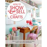 How to Show & Sell Your Crafts How to Build Your Craft Business at Home, Online, and in the Marketplace by Jayne, Torie, 9781250044723