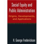 Social Equity and Public Administration: Origins, Developments, and Applications: Origins, Developments, and Applications by Frederickson; H George, 9780765624727