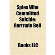 Spies Who Committed Suicide : Sarah Aaronsohn, Gertrude Bell, Alfred Redl, Larry Wu-Tai Chin, Willem Ter Braak, Aleksandr Dmitrievich Ogorodnik by , 9781156284728