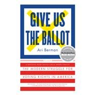 Give Us the Ballot The Modern Struggle for Voting Rights in America by Berman, Ari, 9781250094728
