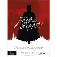 The Jack the Ripper Files The Illustrated History of the Whitechapel Murders by Jones, Richard, 9780233004730