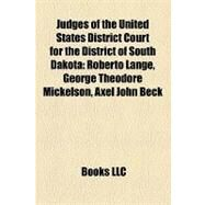 Judges of the United States District Court for the District of South Dakot : Roberto Lange, George Theodore Mickelson, Axel John Beck by , 9781157154730