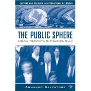 The Public Sphere Liberal Modernity, Catholicism, Islam by Salvatore, Armando, 9781403974730