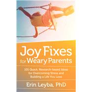 Joy Fixes for Weary Parents 101 Quick, Research-Based Ideas for Overcoming Stress and Building a Life You Love by Leyba, Erin, 9781608684731