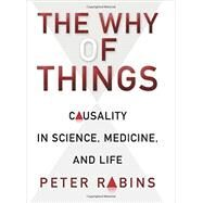 The Why of Things: Causality in Science, Medicine, and Life by Rabins, Peter V., 9780231164733