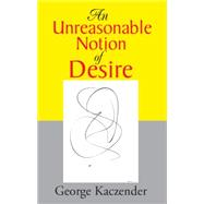 An Unreasonable Notion of Desire by Kaczender, George, 9780738824734