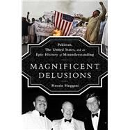 Magnificent Delusions: Pakistan, the United States, and an Epic History of Misunderstanding by Haqqani, Husain, 9781610394734