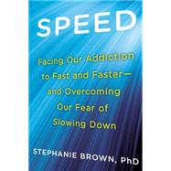 Speed: Facing Our Addiction to Fast and Faster - and Overcoming Our Fear of Slowing Down by Brown, Stephanie, Ph.D., 9780425264737