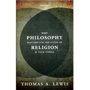 Why Philosophy Matters for the Study of Religion-and Vice Versa by Lewis, Thomas A., 9780198744740