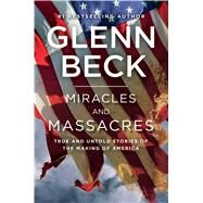 Miracles and Massacres True and Untold Stories of the Making of America by Beck, Glenn, 9781476764740