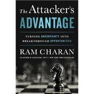 The Attacker's Advantage: Turning Uncertainty into Breakthrough Opportunities by Charan, Ram, 9781610394741