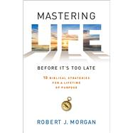 Mastering Life Before It's Too Late 10 Biblical Strategies for a Lifetime of Purpose by Morgan, Robert  J., 9781451664744