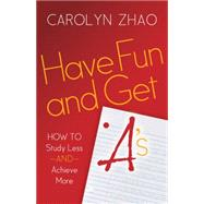 Have Fun & Get A's: How to Study Less and Achieve More by Zhao, Carolyn, 9781630474744
