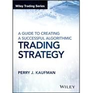 A Guide to Creating a Successful Algorithmic Trading Strategy by Kaufman, Perry J., 9781119224747