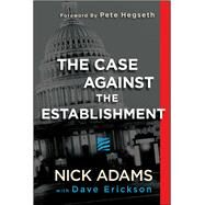 The Case Against the Establishment by Adams, Nick; Erickson, Dave (CON); Hegseth, Pete, 9781682614747
