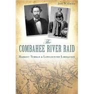 The Combahee River Raid: Harriet Tubman & Lowcountry Liberation by Grigg, Jeff, 9781626194748