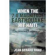 When the 7.0 Magnitude Earthquake Hit Haiti: My Personal Experiences by Rhau, Jean Gerard, 9781503564749