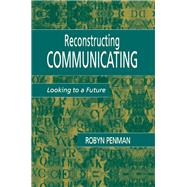 Reconstructing Communicating: Looking To A Future by Penman,Robyn, 9781138984752