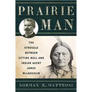 Prairie Man: The Struggle Between Sitting Bull and Indian Agent James Mclaughlin by Matteoni, Norman E., 9781442244757