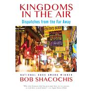 Kingdoms in the Air Dispatches from the Far Away by Shacochis, Bob, 9780802124760