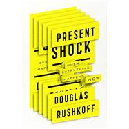Present Shock When Everything Happens Now by Rushkoff, Douglas, 9781591844761