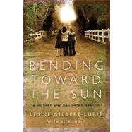 Bending Toward the Sun : A Mother and Daughter Memoir by Gilbert-Lurie, Leslie, 9780061734762