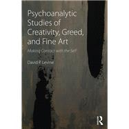 Psychoanalytic Studies of Creativity, Greed, and Fine Art: Making contact with the self by Levine; David P, 9781138884762