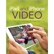 iPad and iPhone Video Film, Edit, and Share the Apple Way by Carlson, Jeff, 9780133854763