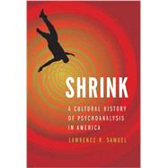 Shrink : A Cultural History of Psychoanalysis in America by Samuel, Lawrence R., 9780803244764