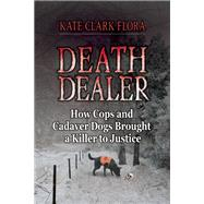 Death Dealer How Cops and Cadaver Dogs Brought a Killer to Justice by Flora, Kate Clark, 9780882824765