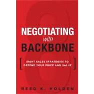 Negotiating with Backbone : Eight Sales Strategies to Defend Your Price and Value by Holden, Reed, 9780133064766