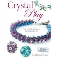 Crystal Play : Fun and Fabulous Designs for Stitched Jewelry by Draeger, Anna Elizabeth, 9780871164766