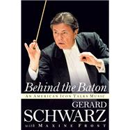 Behind the Baton by Schwarz, Gerard; Frost, Maxine, 9781574674767