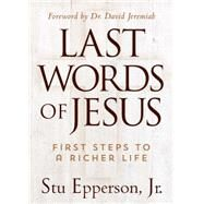 Last Words of Jesus: First Steps to a Richer Life by Epperson, Stu, Jr., 9781617954771