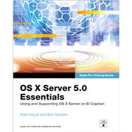 OS X Server 5.0 Essentials - Apple Pro Training Series Using and Supporting OS X Server on El Capitan by Dreyer, Arek; Greisler, Ben, 9780134434773