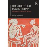 Time-limited Art Psychotherapy: Developments in theory and practice by Hughes; Rose, 9780415834773