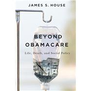 Beyond Obamacare: Life, Death, and Social Policy by House, James S., 9780871544773