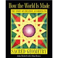 How the World Is Made: The Story of Creation According to Sacred Geometry by Michell, John; Brown, Allan (CON), 9781594774775