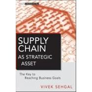Supply Chain as Strategic Asset : The Key to Reaching Business Goals by Sehgal, Vivek, 9780470874776