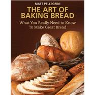 The Art of Baking Bread: What You Really Need to Know to Make Great Bread by Pellegrini, Matt, 9781632204776