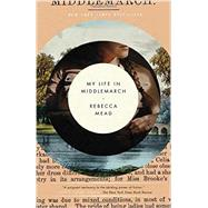 My Life in Middlemarch by Mead, Rebecca, 9780307984777