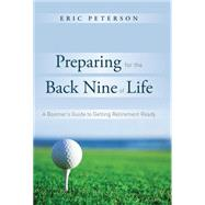 Preparing for the Back Nine of Life: A Bommer's Guide to Getting Retirement Ready by Peterson, Eric, 9781599324777