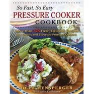 So Fast, So Easy Pressure Cooker Cookbook More Than 725 Fresh, Delicious Recipes for Electric and Stovetop Pressure Cookers by Hensperger, Beth; Kaufmann, Julie, 9780811714778