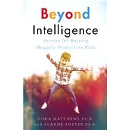Beyond Intelligence Secrets for Raising Happily Productive Kids by Matthews, Dona; Foster, Joanne, 9781770894778